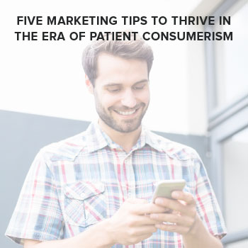 Five Marketing Tips to Thrive in the Era of Patient Consumerism