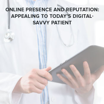 Online Presence and Reputation: Appealing to Today's Digital-Savvy Patient