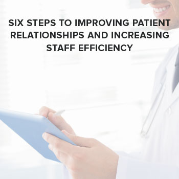 Six Steps to Improving Patient Relationships and Increasing Staff Efficiency
