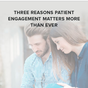 Three Reasons Patient Engagement Matters More Than Ever